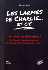 """Michel Fize - Les larmes de Charlie et Cie - Pourquoi tant d'émotions ? De Charlie Hebdo au Bataclan, du Bataclan à l'enterrement de """"René""""."""