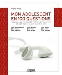 Michel Fize - Mon adolescent en 100 questions - Grandes questions et petites difficultés de mon adolescent de 8 à 18 ans.