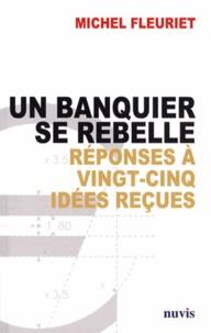Michel Fleuriet - Un banquier se rebelle - Réponses à vingt-cinq idées reçues sur la banque.