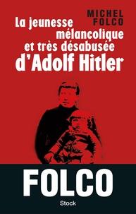 Michel Folco - La jeunesse mélancolique et très désabusée d'Adolf Hitler.