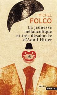 Michel Folco - La jeunesse mélancolique et trés désabusée d'Adolf Hitler.