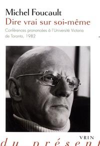 Michel Foucault - Dire vrai sur soi-même - Conférences prononcées à l'Université Victoria de Toronto, 1982.