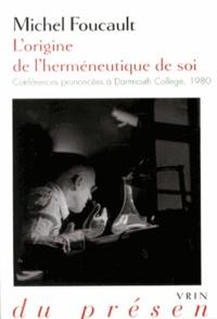 Michel Foucault - L'origine de l'herméneutique de soi - Conférences prononcées à Dartmouth College, 1980.