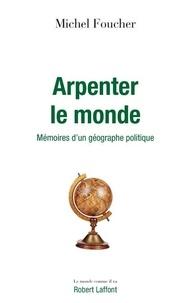 Michel Foucher - Arpenter le monde - Mémoires d'un géographe politique.