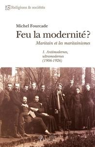 Michel Fourcade - Feu la modernité ? - Maritain et les maritainismes.