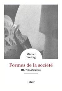 Michel Freitag - Formes de la société - Vol 3 : Totalitarismes - Totalitarismes.