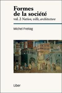 Michel Freitag - Formes de la société - Volume 2, Nation, ville, architecture.