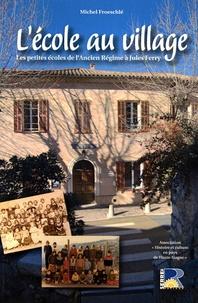 Michel Froeschlé - L'école au village - Les petites écoles de l'Ancien Régime à Jules Ferry.