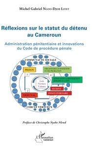 Réflexions sur le statut du détenu au Cameroun- Administration pénitentiaire et innovations du Code de procédure pénale - Michel Gabriel Ngoo-Djob Litet  