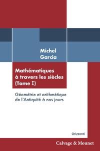 Michel Garcia - Mathématiques à travers les siècles - Tome 1, Géométrie et arithmétique de l'antiquité à nos jours.