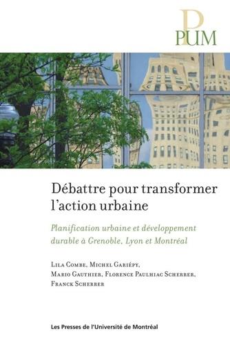 Débattre pour transformer l'action urbaine. Planification urbaine et développement durable à Grenoble, Lyon et Montréal
