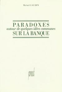 Michel Gaudin - Paradoxes autour de quelques idées communes sur la banque.