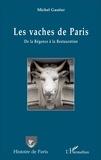 Michel Gautier - Les vaches de Paris - De la Régence à la Restauration.