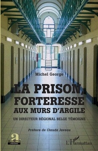 Michel George - La prison, forteresse aux murs d'argile - Un directeur régional belge témoigne.