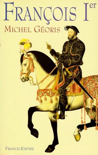 Michel Géoris - FRANCOIS 1ER. - Le Magnifique.
