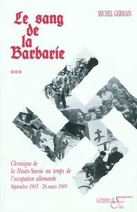 Michel Germain - Chronique de la Haute-Savoie pendant la Deuxième guerre mondiale - Tome 3, Le sang de la barbarie : chronique de la Haute-Savoie au temps de l'occupation allemande, septembre 1943-26 mars 1944.