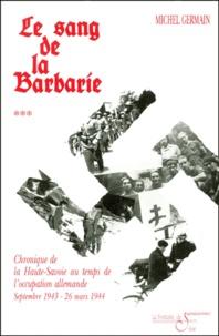 Michel Germain - Chronique de la Haute-Savoie pendant la Deuxième Guerre mondiale - Tome 3, Le sang de la barbarie, septembre 1943-26 mars 1944.