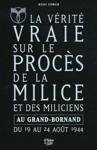 Michel Germain - La Vérité vraie sur le procès de la Milice et des miliciens au Grand-Bornand du 19 août 1944 au 24 août 1944 - L'Epuration en Haute-Savoie.