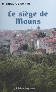 Michel Germain - Le siège de Mons - Mémoires apocryphes de Pierre de Chiris, ou les couraillements du duc de Savoie Charles Emmanuel le Grand en Provence.