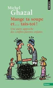Michel Ghazal - Mange ta soupe et... tais-toi ! - Une autre approche des conflits parents-enfants.