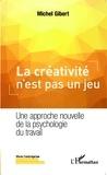 Michel Gibert - La créativité n'est pas un jeu - Une approche nouvelle de la psychologie du travail.