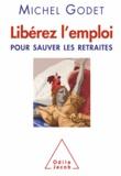 Michel Godet - Libérez l'emploi - Pour sauver les retraites.