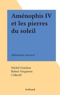 Michel Gondran et Robert Vergnieux - Aménophis IV et les pierres du soleil - Akhénaton retrouvé.