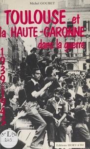 Michel Goubet - Toulouse et la Haute-Garonne dans la guerre.