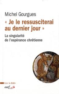 Michel Gourgues - Je le ressusciterai au dernier - La singularité de l'espérance chrétienne.