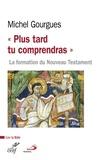 """Michel Gourgues - """"Plus tard tu comprendras"""" - La formation du Nouveau Testament comme témoin de maturations croyantes."""