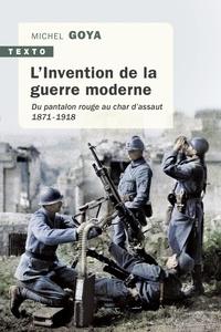 Michel Goya - L'Invention de la guerre moderne - Du pantalon rouge au char d'assaut 1871-1918.