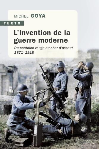L'Invention de la guerre moderne. Du pantalon rouge au char d'assaut 1871-1918