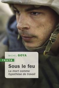 Michel Goya - Sous le feu la mort comme hypothese de travail.