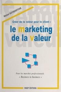 Michel Goyhenetche - Créer de la valeur pour le client - Le marketing de la valeur, pour les marchés professionnels, business to business.