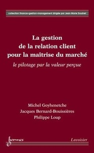 Michel Goyhenetche - La gestion de la relation client pour la maîtrise du marché : le pilotage par la valeur perçue.
