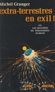 Michel Granger - Extra-terrestres en exil ! - Ou Les mystères du paranormal humain.
