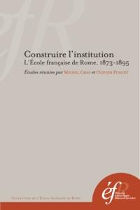 Michel Gras et Olivier Poncet - Construire l'institution - L'Ecole française de Rome, 1873-1895.
