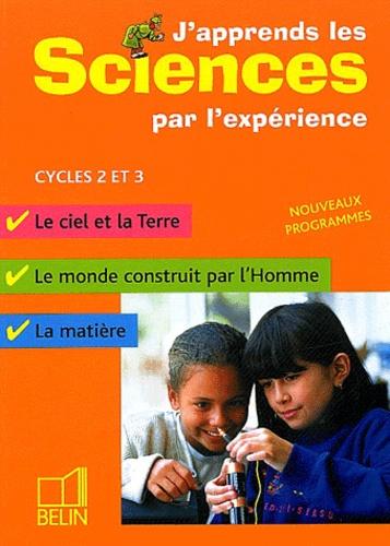 Michel Gratian et Isabelle Mateu - J'apprends les sciences par l'expérience Cycles 2 et 3 - Le ciel et la Terre, Le monde construit par l'homme, La matière.