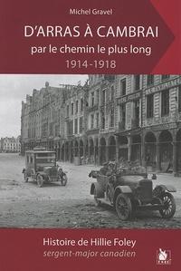 Michel Gravel - D'Arras à Cambrai par le chemin le plus long... - L'histoire de Hillie Foley sergent-major canadien.