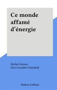 Michel Grenon et Sicco Leendert Mansholt - Ce monde affamé d'énergie.