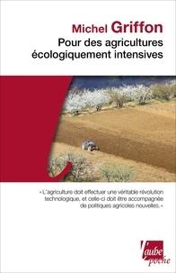 Michel Griffon - Pour des agricultures écologiquement intensives - Des territoires à haute valeur environnementale et de nouvelles politiques agricoles.
