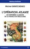 Michel Grintchenko - L'opération Atlante - Les dernières illusions de la France en Indochine.
