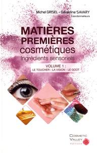 Michel Grisel et Géraldine Savary - Matières premières cosmétiques : ingrédients sensoriels - Volume 1, Le toucher, la vision, le goût.