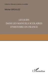 Michel Groulez - Les juifs dans les manuels scolaires d'histoire en France - Une minorité dans la mémoire nationale.