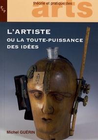 Michel Guérin - L'artiste ou la toute-puissance des idées - Six chapitres d'esthétique.