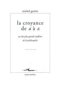 Michel Guérin - La croyance de a à z - Un des plus grands mystères de la philosophie.