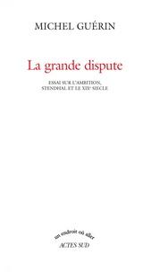 Michel Guérin - La grande dispute - Essai sur l'ambition, Stendhal et le XIXe siècle.
