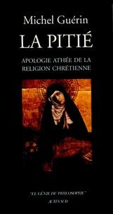 Michel Guérin - La Pitié - Apologie athée de la religion chrétienne.