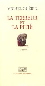 Michel Guérin - La terreur et la pitié - Tome 1, La terreur.