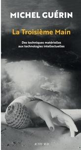 Michel Guérin - La troisième main - Des techniques matérielles aux technologies intellectuelles.